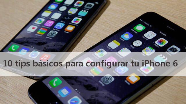 10 tips básicos para configurar tu iPhone 6